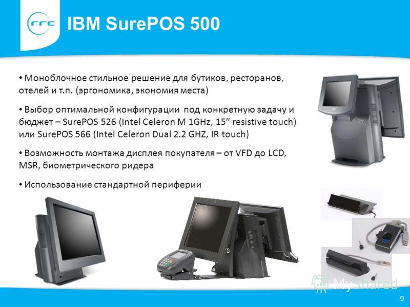 IBM SurePOS 500 9 Моноблочное стильное решение для бутиков, ресторанов, отелей и т.п. (эргономика, экономия места) Выбор оптимальной конфигурации под конкретную задачу и бюджет – SurePOS 526 (Intel Celeron M 1GHz, 15 resistive touch) или SurePOS 566