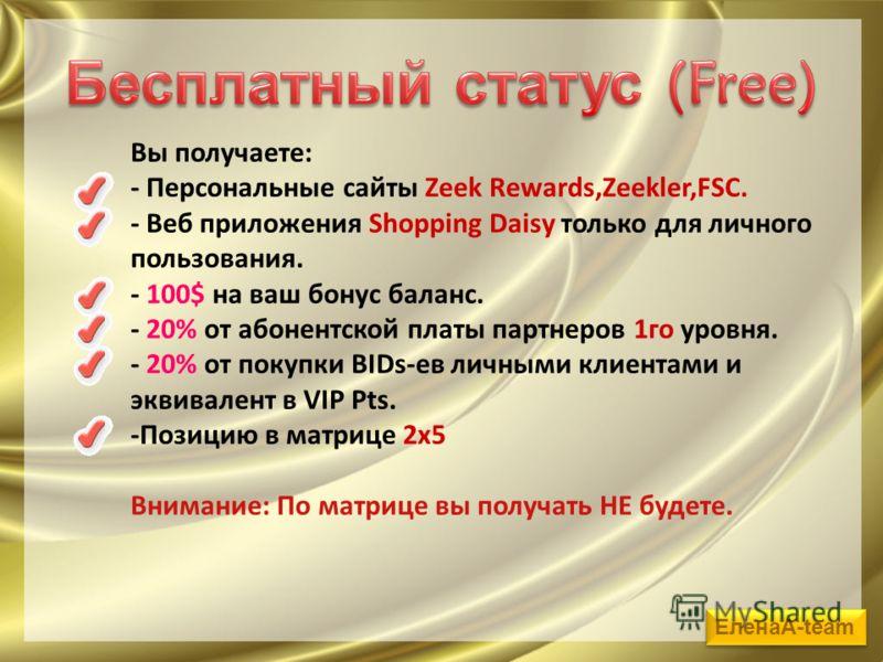 Вы получаете: - Персональные сайты Zeek Rewards,Zeekler,FSC. - Веб приложения Shopping Daisy только для личного пользования. - 100$ на ваш бонус баланс. - 20% от абонентской платы партнеров 1го уровня. - 20% от покупки BIDs-ев личными клиентами и экв