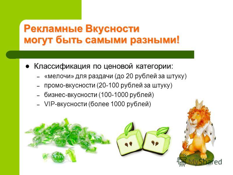 Рекламные Вкусности могут быть самыми разными! Классификация по ценовой категории: – «мелочи» для раздачи (до 20 рублей за штуку) – промо-вкусности (20-100 рублей за штуку) – бизнес-вкусности (100-1000 рублей) – VIP-вкусности (более 1000 рублей)