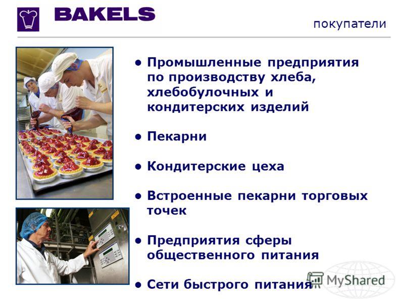 Промышленные предприятия по производству хлеба, хлебобулочных и кондитерских изделий Пекарни Кондитерские цеха Встроенные пекарни торговых точек Предприятия сферы общественного питания Сети быстрого питания покупатели