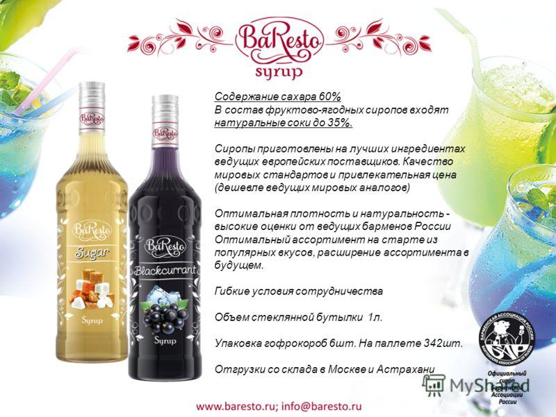 Содержание сахара 60% В состав фруктово-ягодных сиропов входят натуральные соки до 35%. Сиропы приготовлены на лучших ингредиентах ведущих европейских поставщиков. Качество мировых стандартов и привлекательная цена (дешевле ведущих мировых аналогов)
