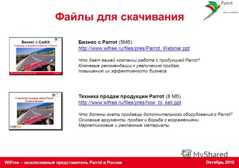 WiFree – эксклюзивный представитель Parrot в России Октябрь 2010 Файлы для скачивания Техника продаж продукции Parrot (8 Mб) http://www.wifree.ru/files/pres/how_to_sell.ppt Что должны знать продавцы дополнительного оборудования о Parrot? Основные арг
