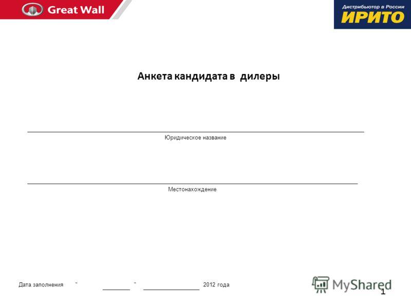 1 Анкета кандидата в дилеры Юридическое название Местонахождение Дата заполнения   2012 года