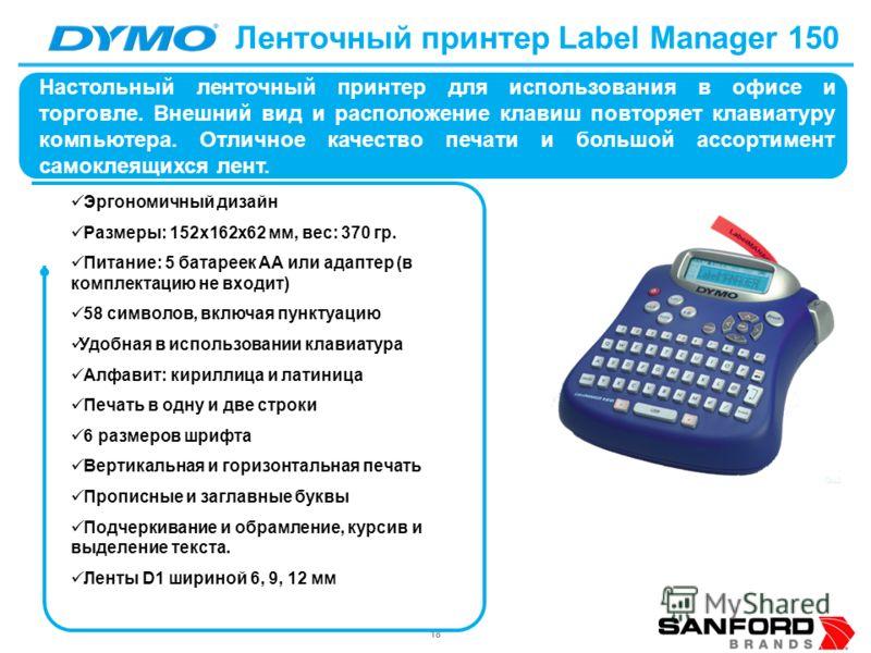 18 Ленточный принтер Label Manager 150 Эргономичный дизайн Размеры: 152х162х62 мм, вес: 370 гр. Питание: 5 батареек АА или адаптер (в комплектацию не входит) 58 символов, включая пунктуацию Удобная в использовании клавиатура Алфавит: кириллица и лати