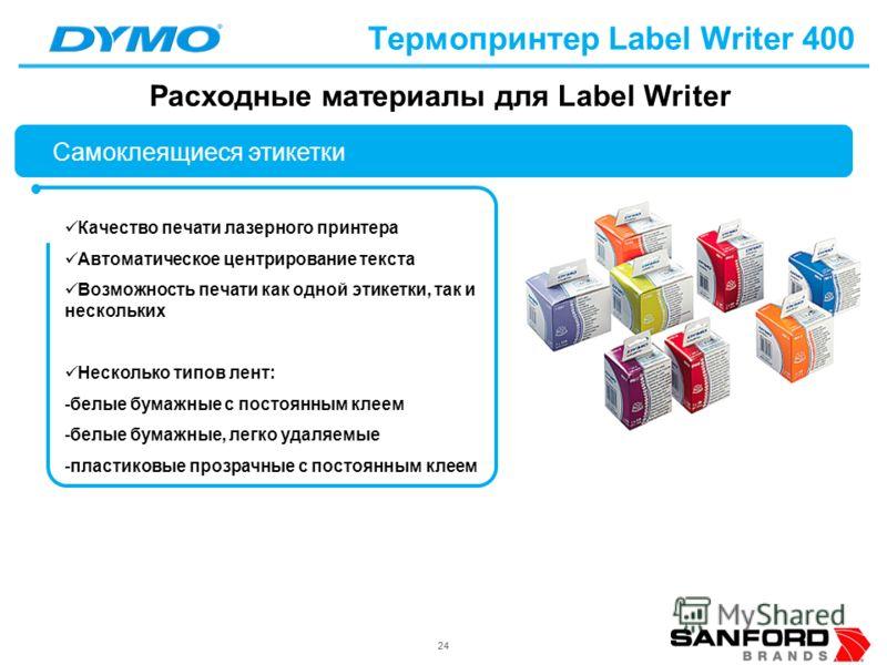 24 Термопринтер Label Writer 400 Качество печати лазерного принтера Автоматическое центрирование текста Возможность печати как одной этикетки, так и нескольких Несколько типов лент: -белые бумажные с постоянным клеем -белые бумажные, легко удаляемые