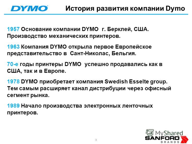 33 История развития компании Dymo 1957 Основание компании DYMO г. Берклей, США. Производство механических принтеров. 1963 Компания DYMO открыла первое Европейское представительство в Сант-Николас, Бельгия. 70-е годы принтеры DYMO успешно продавались