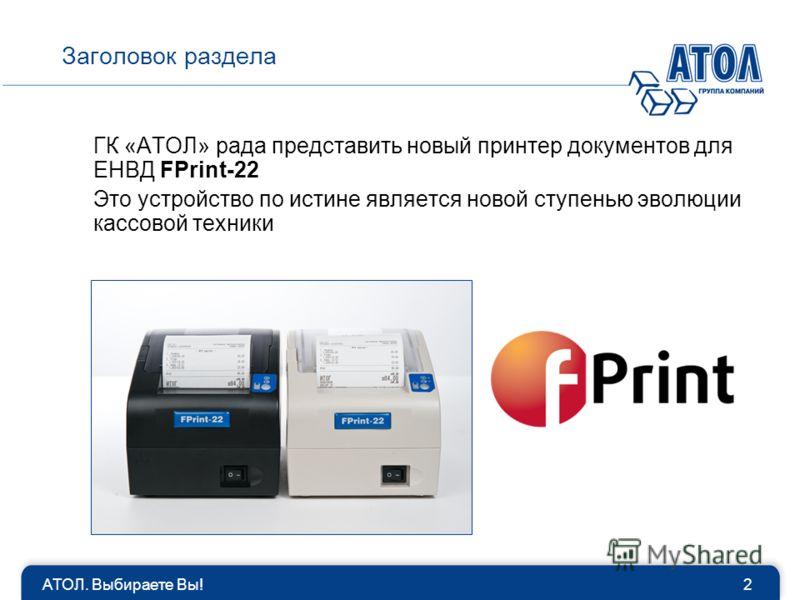 АТОЛ. Выбираете Вы!2 Заголовок раздела ГК «АТОЛ» рада представить новый принтер документов для ЕНВД FPrint-22 Это устройство по истине является новой ступенью эволюции кассовой техники