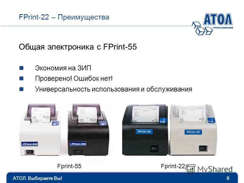 АТОЛ. Выбираете Вы!6 FPrint-22 – Преимущества Общая электроника с FPrint-55 Экономия на ЗИП Проверено! Ошибок нет! Универсальность использования и обслуживания Fprint-55Fprint-22