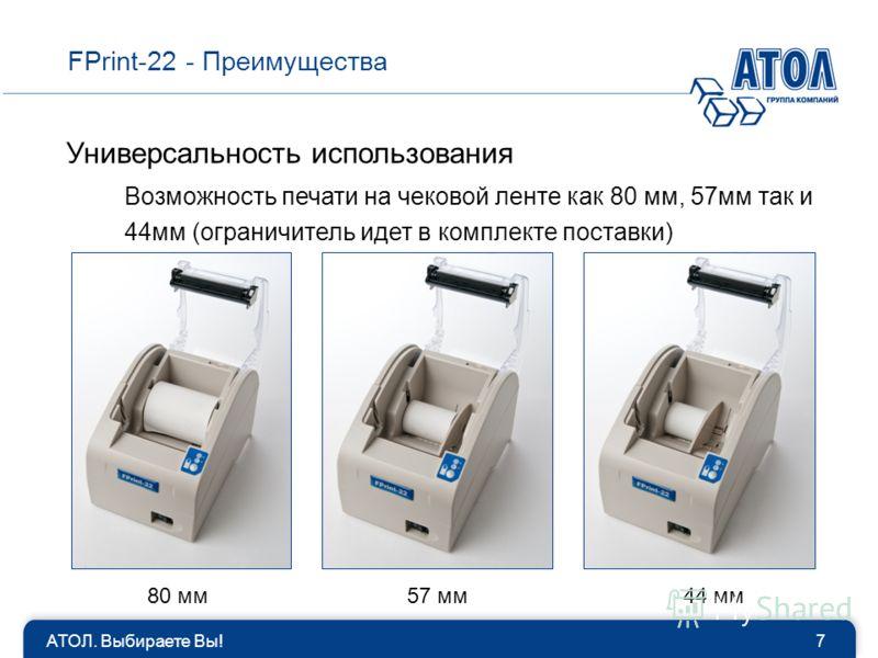 АТОЛ. Выбираете Вы!7 FPrint-22 - Преимущества Универсальность использования Возможность печати на чековой ленте как 80 мм, 57мм так и 44мм (ограничитель идет в комплекте поставки) 80 мм57 мм44 мм