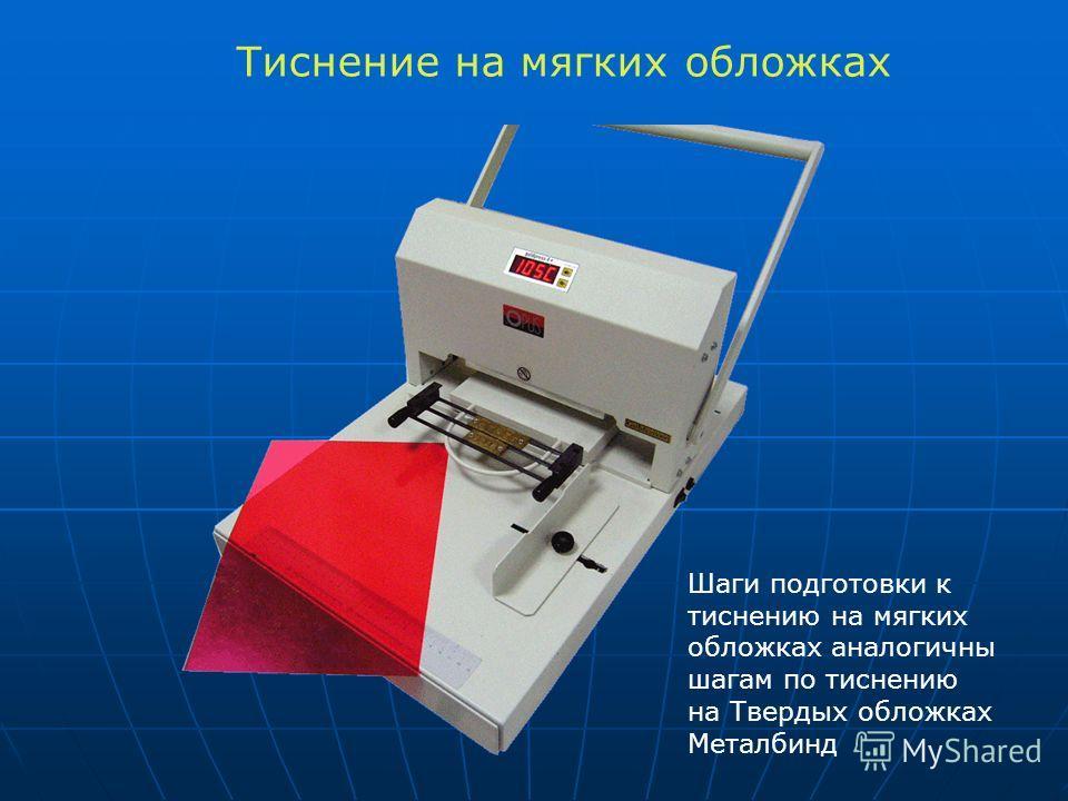 Тиснение на мягких обложках Шаги подготовки к тиснению на мягких обложках аналогичны шагам по тиснению на Твердых обложках Металбинд