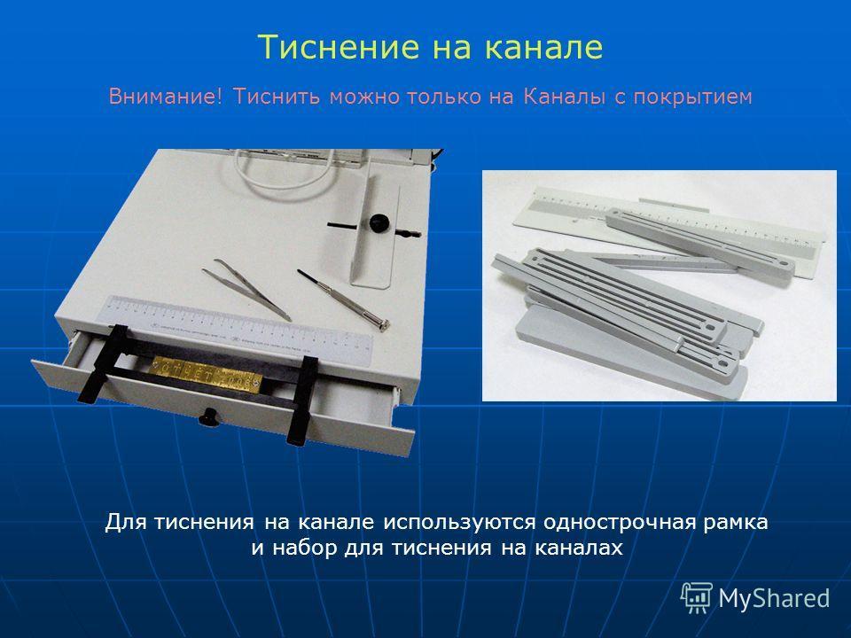 Тиснение на канале Для тиснения на канале используются однострочная рамка и набор для тиснения на каналах Внимание! Тиснить можно только на Каналы с покрытием
