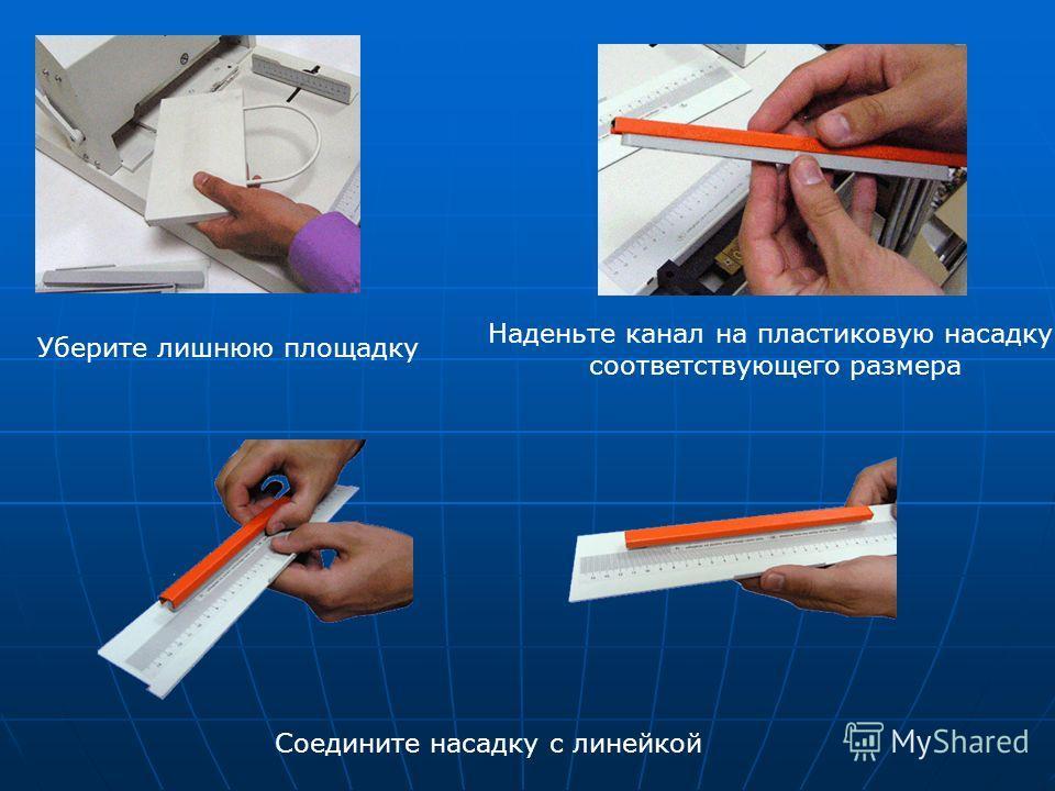 Уберите лишнюю площадку Наденьте канал на пластиковую насадку соответствующего размера Соедините насадку с линейкой