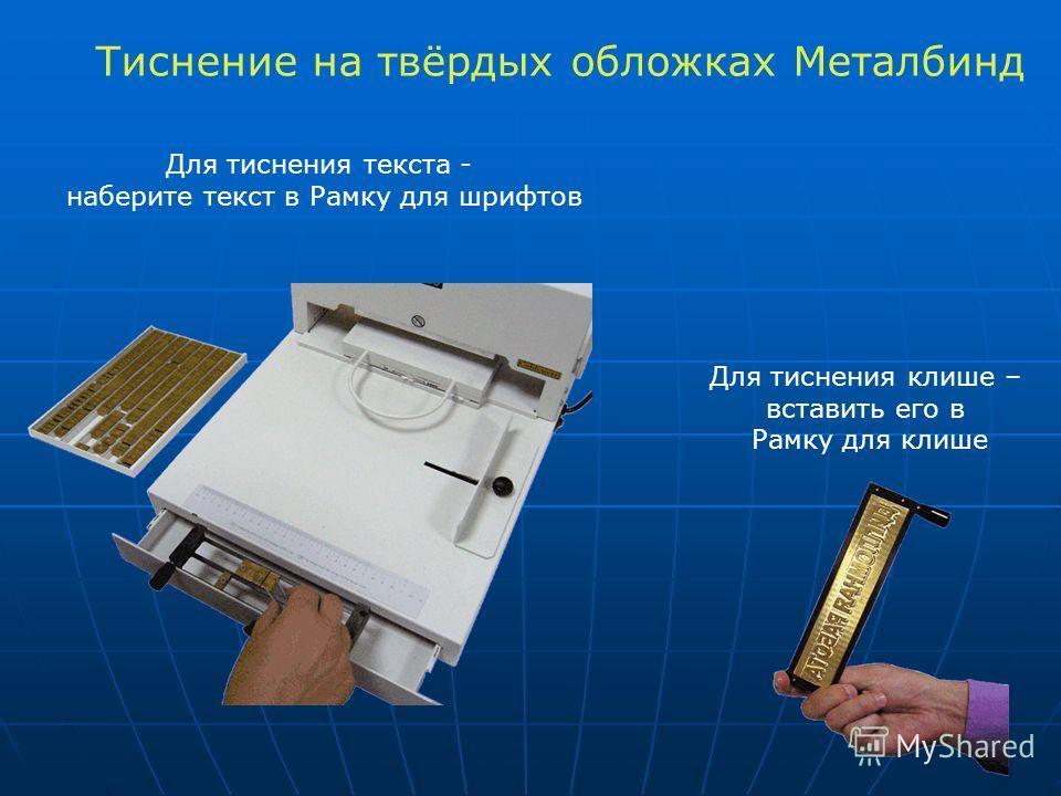 Для тиснения текста - наберите текст в Рамку для шрифтов Для тиснения клише – вставить его в Рамку для клише Тиснение на твёрдых обложках Металбинд