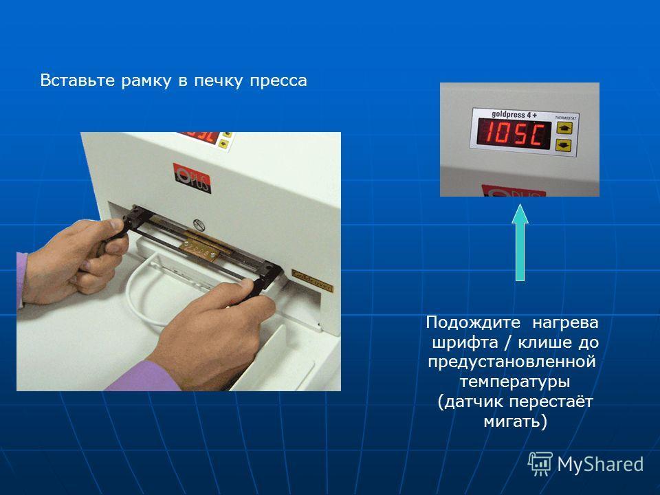 Вставьте рамку в печку пресса Подождите нагрева шрифта / клише до предустановленной температуры (датчик перестаёт мигать)