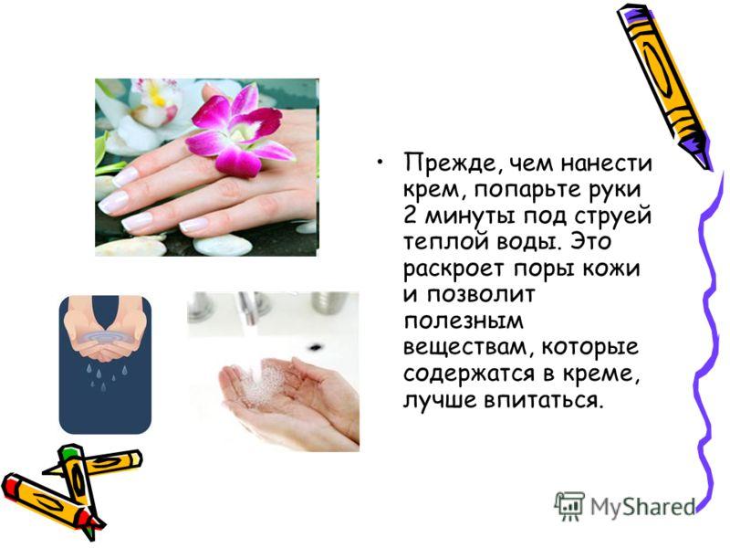 Прежде, чем нанести крем, попарьте руки 2 минуты под струей теплой воды. Это раскроет поры кожи и позволит полезным веществам, которые содержатся в креме, лучше впитаться.