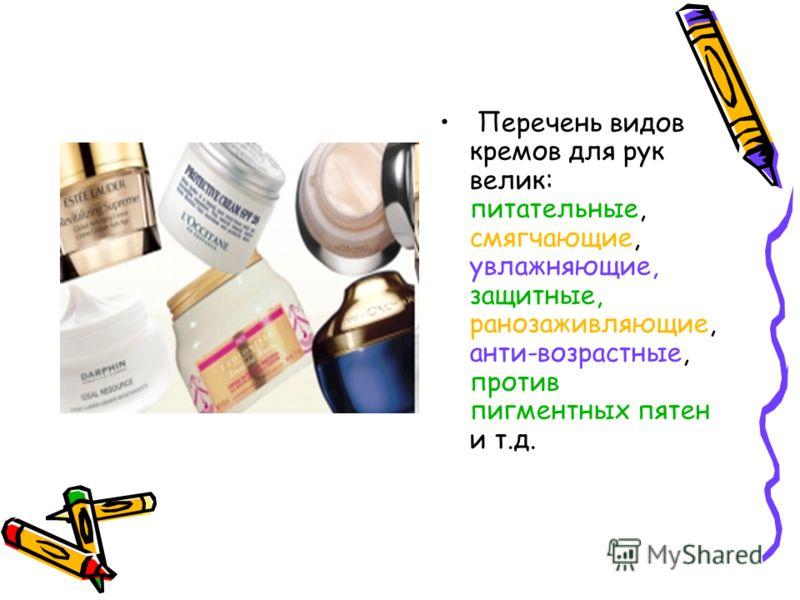 Перечень видов кремов для рук велик: питательные, смягчающие, увлажняющие, защитные, ранозаживляющие, анти-возрастные, против пигментных пятен и т.д.