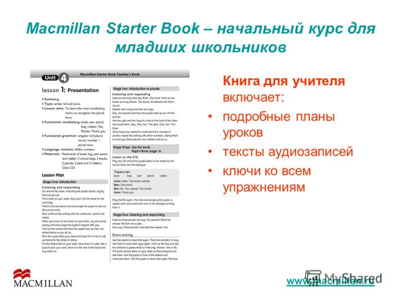 Macmillan Starter Book – начальный курс для младших школьников Книга для учителя включает: подробные планы уроков тексты аудиозаписей ключи ко всем упражнениям www.macmillan.ru