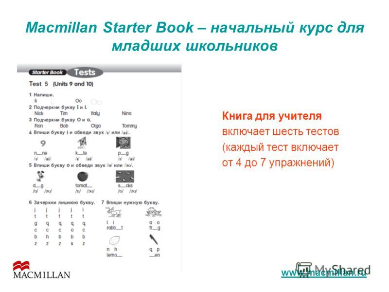 Macmillan Starter Book – начальный курс для младших школьников Книга для учителя включает шесть тестов (каждый тест включает от 4 до 7 упражнений) www.macmillan.ru