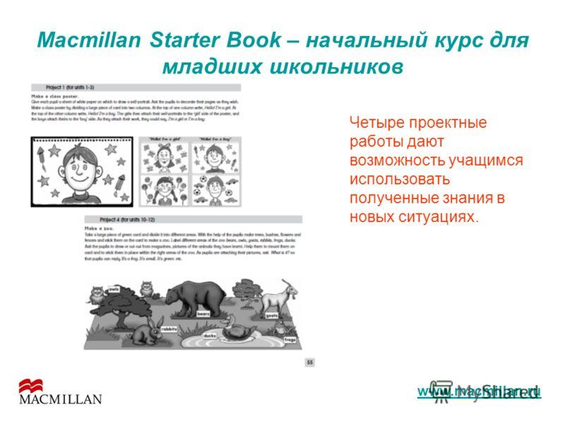 Macmillan Starter Book – начальный курс для младших школьников Четыре проектные работы дают возможность учащимся использовать полученные знания в новых ситуациях. www.macmillan.ru