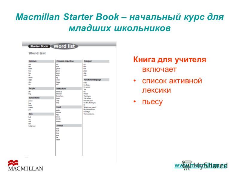 Macmillan Starter Book – начальный курс для младших школьников Книга для учителя включает список активной лексики пьесу www.macmillan.ru