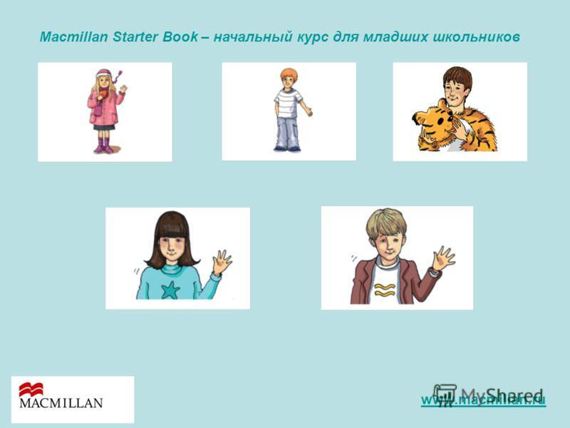 Macmillan Starter Book – начальный курс для младших школьников www.macmillan.ru