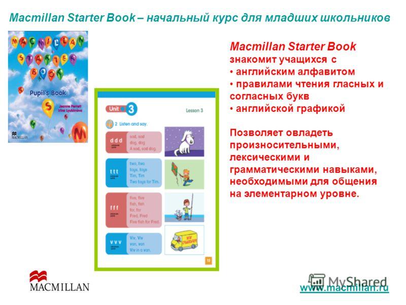 Macmillan Starter Book – начальный курс для младших школьников Macmillan Starter Book знакомит учащихся с английским алфавитом правилами чтения гласных и согласных букв английской графикой Позволяет овладеть произносительными, лексическими и граммати