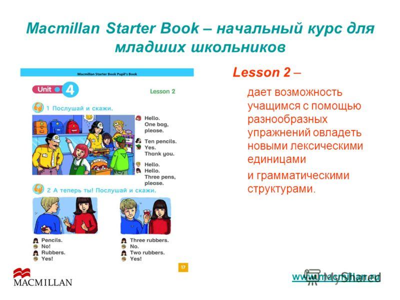 Macmillan Starter Book – начальный курс для младших школьников Lesson 2 – дает возможность учащимся с помощью разнообразных упражнений овладеть новыми лексическими единицами и грамматическими структурами. www.macmillan.ru