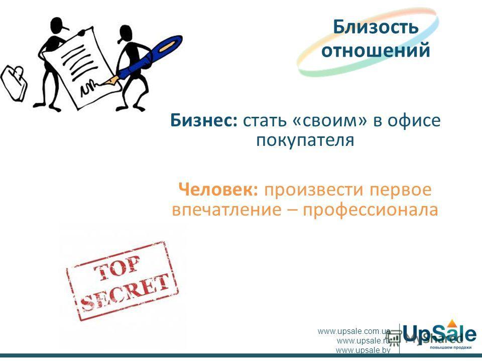Бизнес: стать «своим» в офисе покупателя Человек: произвести первое впечатление – профессионала Близость отношений www.upsale.com.ua www.upsale.ru www.upsale.by
