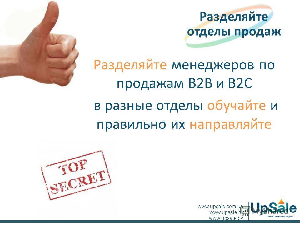 Разделяйте менеджеров по продажам B2B и B2C в разные отделы обучайте и правильно их направляйте Разделяйте отделы продаж www.upsale.com.ua www.upsale.ru www.upsale.by