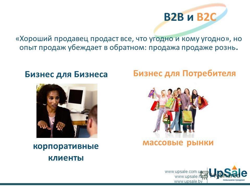«Хороший продавец продаст все, что угодно и кому угодно», но опыт продаж убеждает в обратном: продажа продаже рознь. B2B и B2C www.upsale.com.ua www.upsale.ru www.upsale.by массовые рынки корпоративные клиенты Бизнес для Потребителя Бизнес для Бизнес