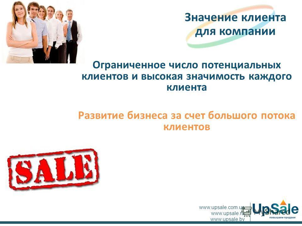 Ограниченное число потенциальных клиентов и высокая значимость каждого клиента Развитие бизнеса за счет большого потока клиентов Значение клиента для компании www.upsale.com.ua www.upsale.ru www.upsale.by