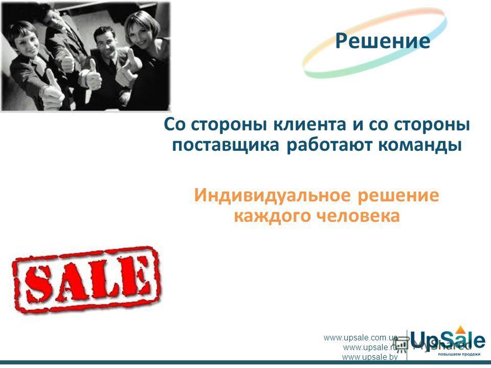 Со стороны клиента и со стороны поставщика работают команды Индивидуальное решение каждого человека Решение www.upsale.com.ua www.upsale.ru www.upsale.by