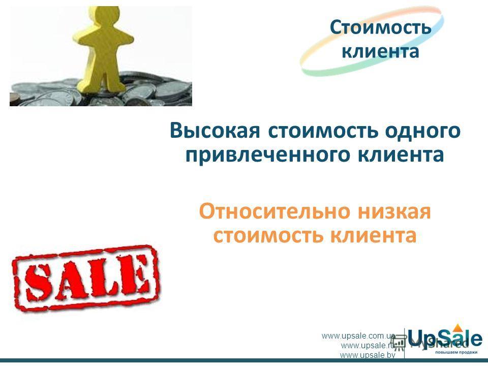 Высокая стоимость одного привлеченного клиента Относительно низкая стоимость клиента Стоимость клиента www.upsale.com.ua www.upsale.ru www.upsale.by
