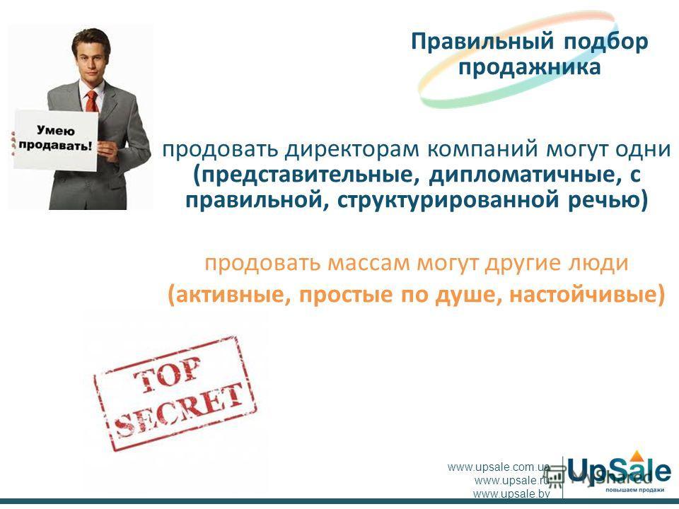 продовать директорам компаний могут одни (представительные, дипломатичные, с правильной, структурированной речью) продовать массам могут другие люди (активные, простые по душе, настойчивые) Правильный подбор продажника www.upsale.com.ua www.upsale.ru
