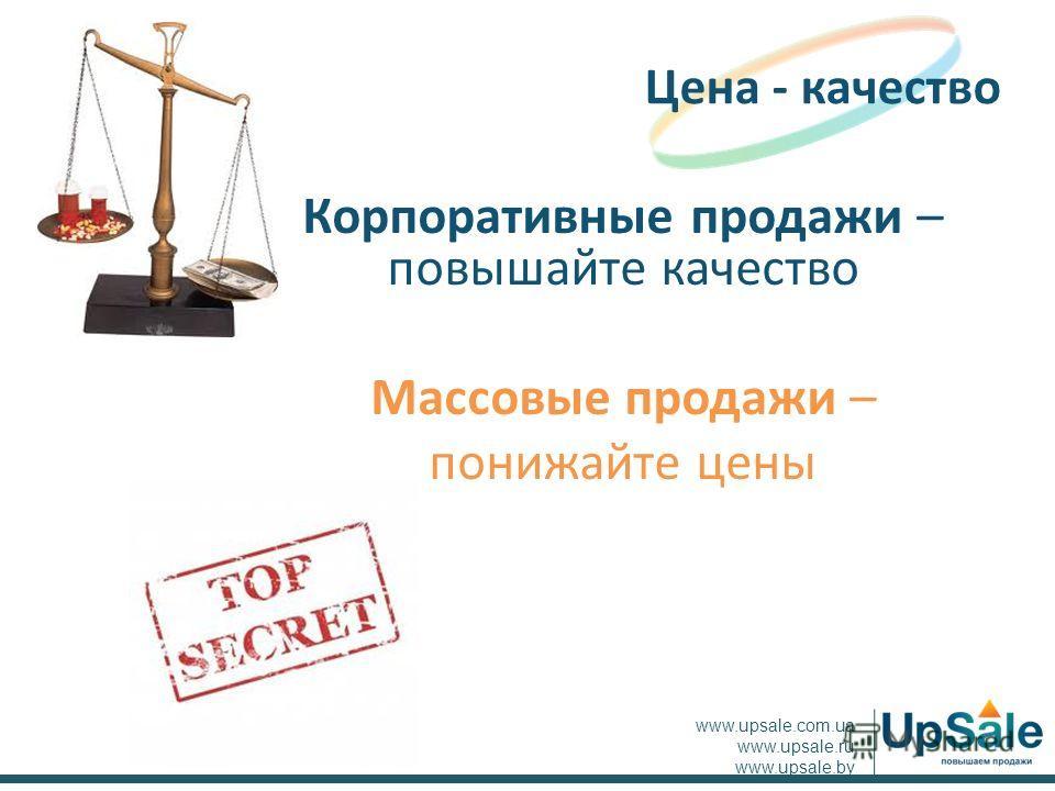 Корпоративные продажи – повышайте качество Массовые продажи – понижайте цены Цена - качество www.upsale.com.ua www.upsale.ru www.upsale.by