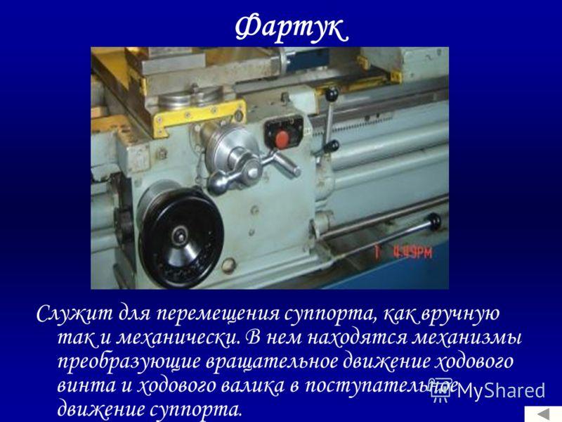 Фартук Служит для перемещения суппорта, как вручную так и механически. В нем находятся механизмы преобразующие вращательное движение ходового винта и ходового валика в поступательное движение суппорта.