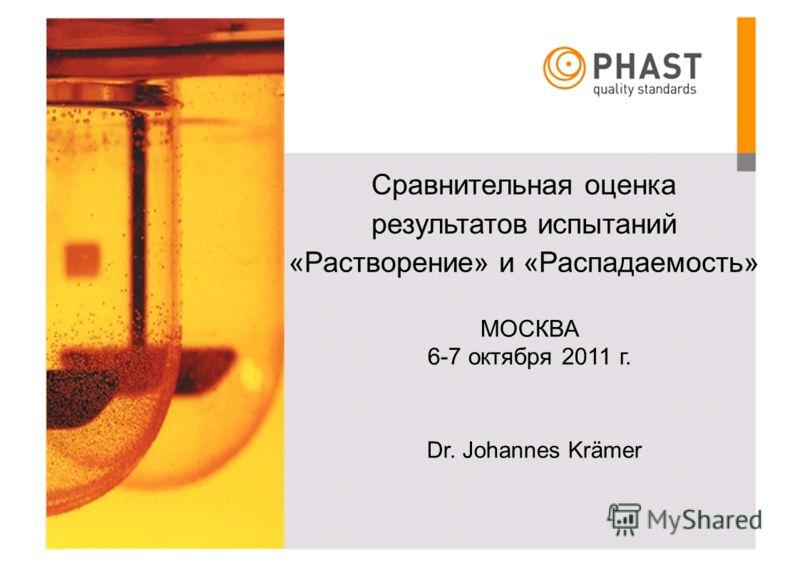 Сравнительная оценка результатов испытаний «Растворение» и «Распадаемость» МОСКВА 6-7 октября 2011 г. Dr. Johannes Krämer