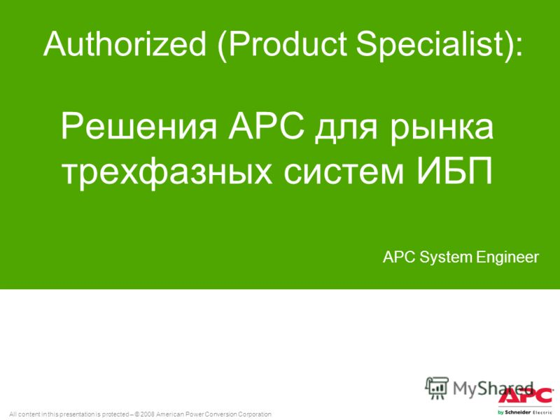All content in this presentation is protected – © 2008 American Power Conversion Corporation Решения АРС для рынка трехфазных систем ИБП Authorized (Product Specialist): APC System Engineer
