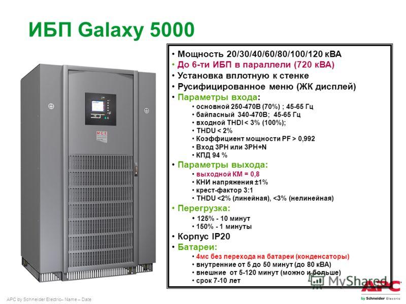 APC by Schneider Electric– Name – Date ИБП Galaxy 5000 Мощность 20/30/40/60/80/100/120 кВА До 6-ти ИБП в параллели (720 кВА) Установка вплотную к стенке Русифицированное меню (ЖК дисплей) Параметры входа: основной 250-470В (70%) ; 45-65 Гц байпасный
