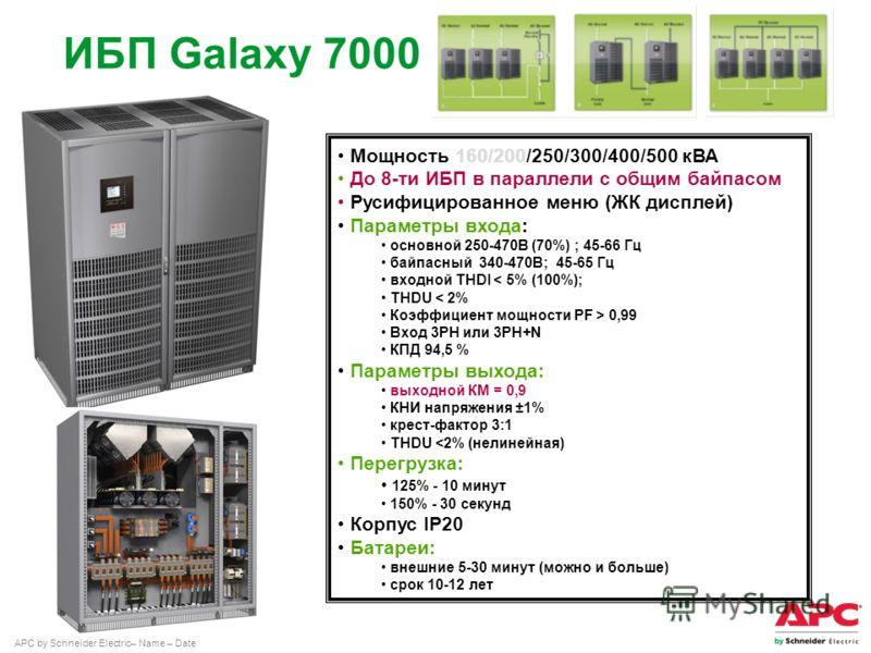 APC by Schneider Electric– Name – Date ИБП Galaxy 7000 Мощность 160/200/250/300/400/500 кВА До 8-ти ИБП в параллели с общим байпасом Русифицированное меню (ЖК дисплей) Параметры входа: основной 250-470В (70%) ; 45-66 Гц байпасный 340-470В; 45-65 Гц в