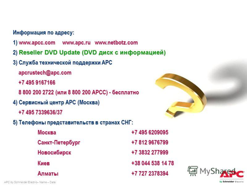 APC by Schneider Electric– Name – Date Информация по адресу: 1) www.apcc.comwww.apc.ru www.netbotz.com 2) Reseller DVD Update (DVD диск с информацией) 3) Служба технической поддержки АРС apcrustech@apc.com apcrustech@apc.com +7 495 9167166 +7 495 916