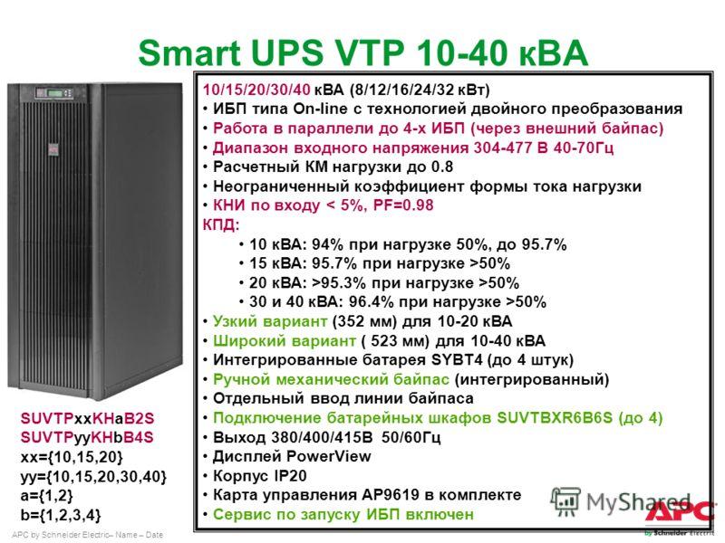 APC by Schneider Electric– Name – Date Smart UPS VTP 10-40 кВА 10/15/20/30/40 кВА (8/12/16/24/32 кВт) ИБП типа On-line с технологией двойного преобразования Работа в параллели до 4-х ИБП (через внешний байпас) Диапазон входного напряжения 304-477 В 4