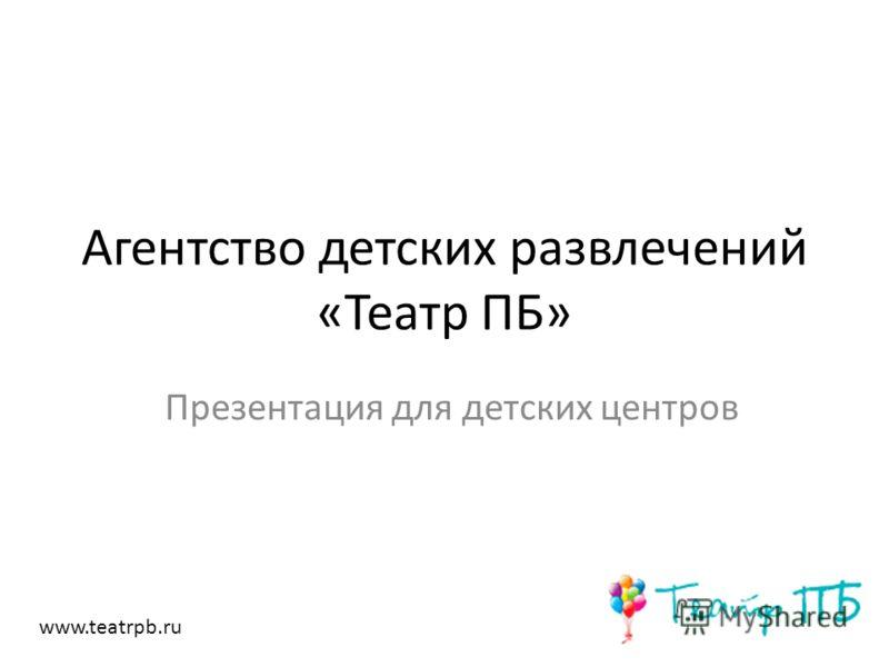 Агентство детских развлечений «Театр ПБ» Презентация для детских центров www.teatrpb.ru