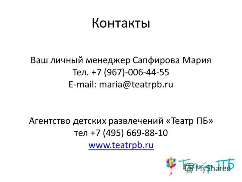 Контакты Ваш личный менеджер Сапфирова Мария Тел. +7 (967)-006-44-55 E-mail: maria@teatrpb.ru Агентство детских развлечений «Театр ПБ» тел +7 (495) 669-88-10 www.teatrpb.ru