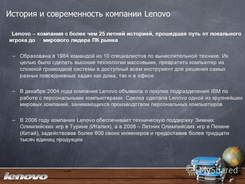 История и современность компании Lenovo Lenovo – компания с более чем 25 летней историей, прошедшая путь от локального игрока до мирового лидера ПК рынка –Образована в 1984 командой из 10 специалистов по вычислительной технике. Их целью было сделать