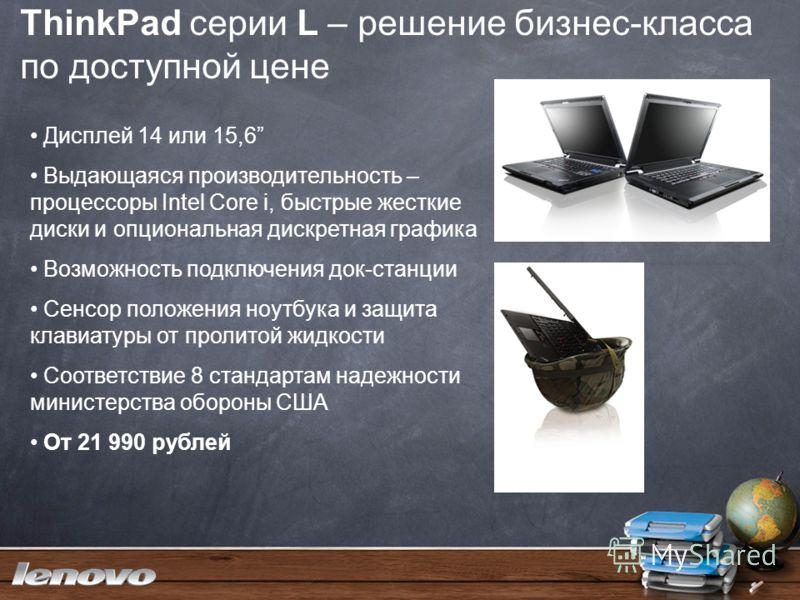 ThinkPad серии L – решение бизнес-класса по доступной цене Дисплей 14 или 15,6 Выдающаяся производительность – процессоры Intel Core i, быстрые жесткие диски и опциональная дискретная графика Возможность подключения док-станции Cенсор положения ноутб