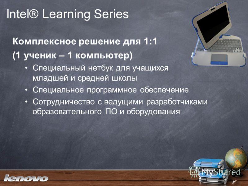 Intel® Learning Series Комплексное решение для 1:1 (1 ученик – 1 компьютер) Специальный нетбук для учащихся младшей и средней школы Специальное программное обеспечение Сотрудничество с ведущими разработчиками образовательного ПО и оборудования