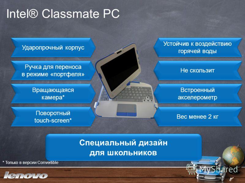 Intel® Classmate PC Ударопрочный корпус Устойчив к воздействию горячей воды Ручка для переноса в режиме «портфеля» Не скользит Вращающаяся камера* Поворотный touch-screen* Встроенный акселерометр Вес менее 2 кг Специальный дизайн для школьников * Тол