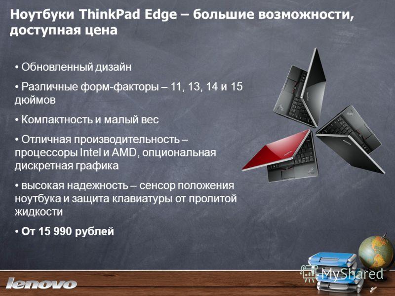 Ноутбуки ThinkPad Edge – большие возможности, доступная цена Обновленный дизайн Различные форм-факторы – 11, 13, 14 и 15 дюймов Компактность и малый вес Отличная производительность – процессоры Intel и AMD, опциональная дискретная графика высокая над