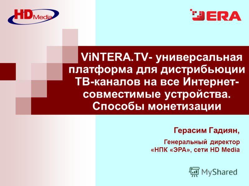 Герасим Гадиян, Генеральный директор «НПК «ЭРА», сети HD Media ViNTERA.TV- универсальная платформа для дистрибьюции ТВ-каналов на все Интернет- совместимые устройства. Способы монетизации
